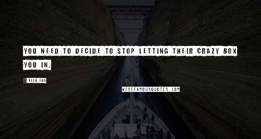 Ella Fox quotes: You need to decide to stop letting their crazy box you in.