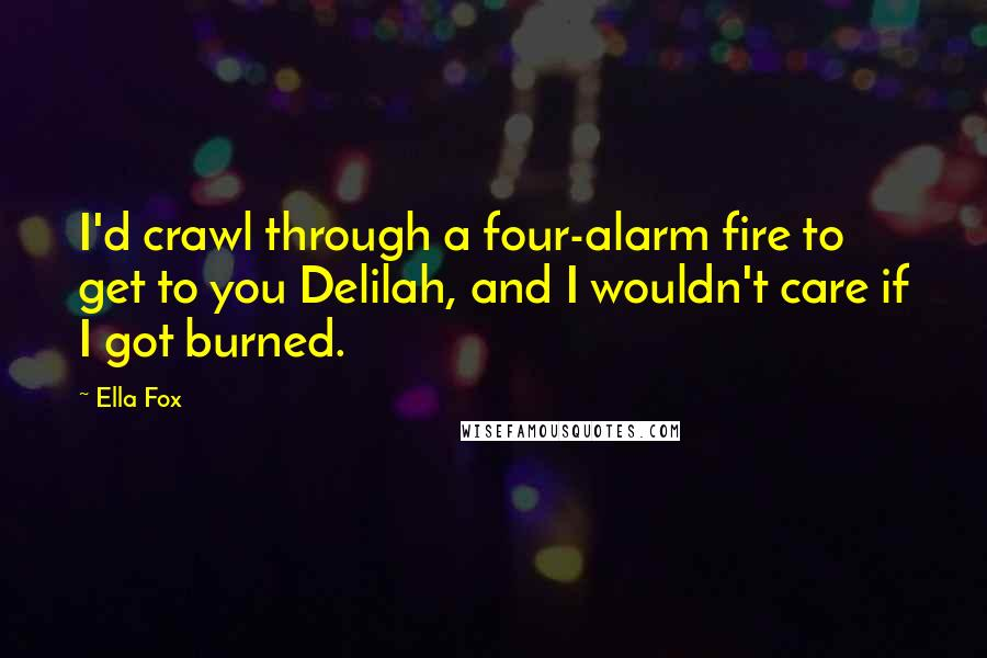 Ella Fox quotes: I'd crawl through a four-alarm fire to get to you Delilah, and I wouldn't care if I got burned.