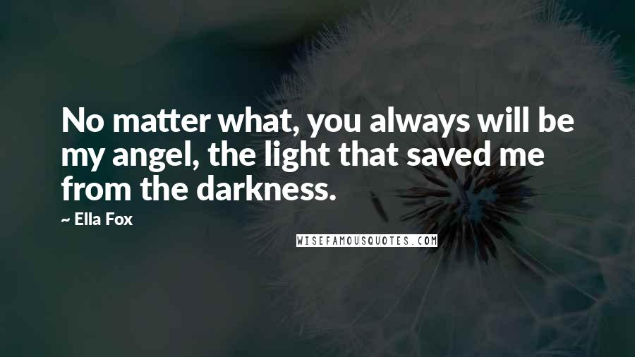 Ella Fox quotes: No matter what, you always will be my angel, the light that saved me from the darkness.