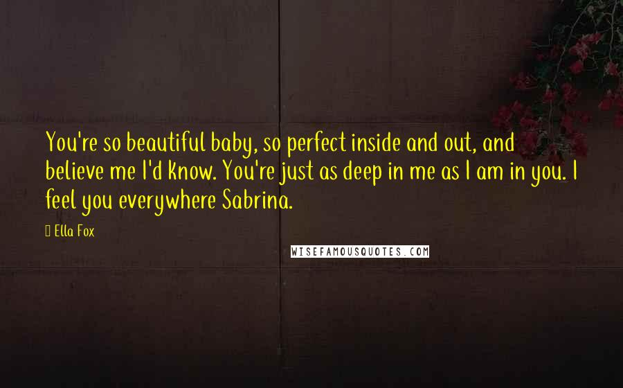 Ella Fox quotes: You're so beautiful baby, so perfect inside and out, and believe me I'd know. You're just as deep in me as I am in you. I feel you everywhere Sabrina.