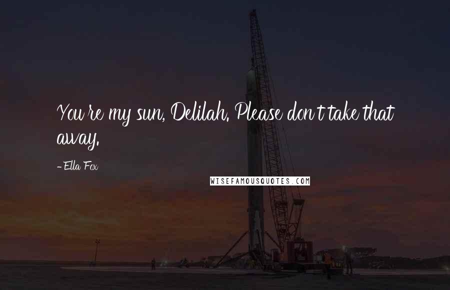 Ella Fox quotes: You're my sun, Delilah. Please don't take that away.