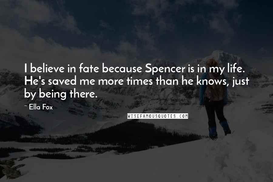 Ella Fox quotes: I believe in fate because Spencer is in my life. He's saved me more times than he knows, just by being there.