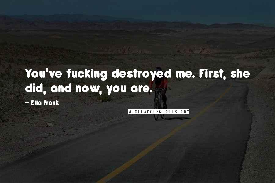 Ella Frank quotes: You've fucking destroyed me. First, she did, and now, you are.