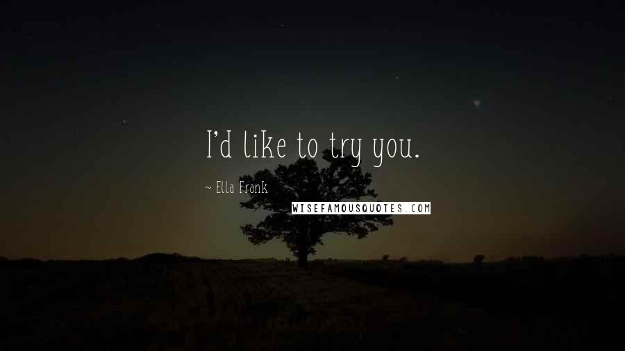 Ella Frank quotes: I'd like to try you.