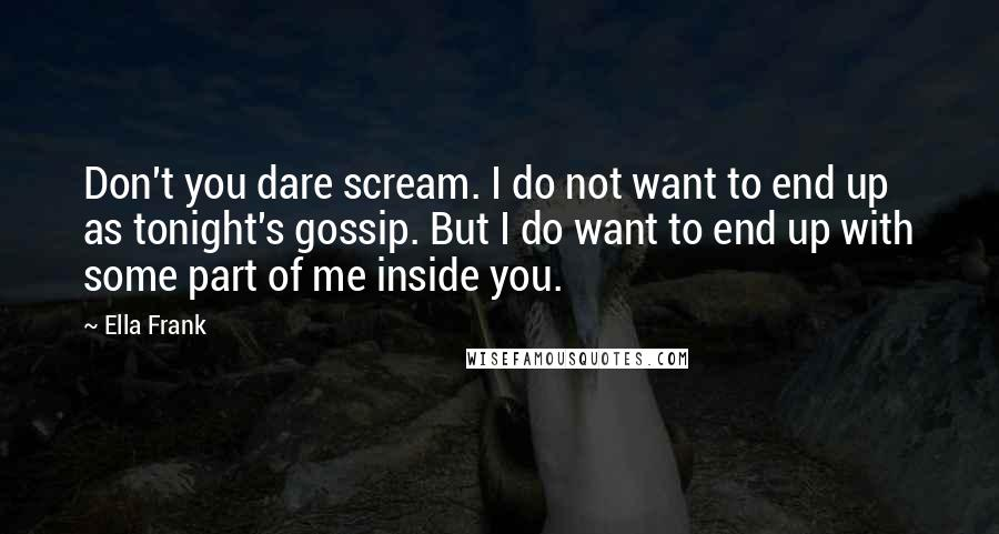 Ella Frank quotes: Don't you dare scream. I do not want to end up as tonight's gossip. But I do want to end up with some part of me inside you.