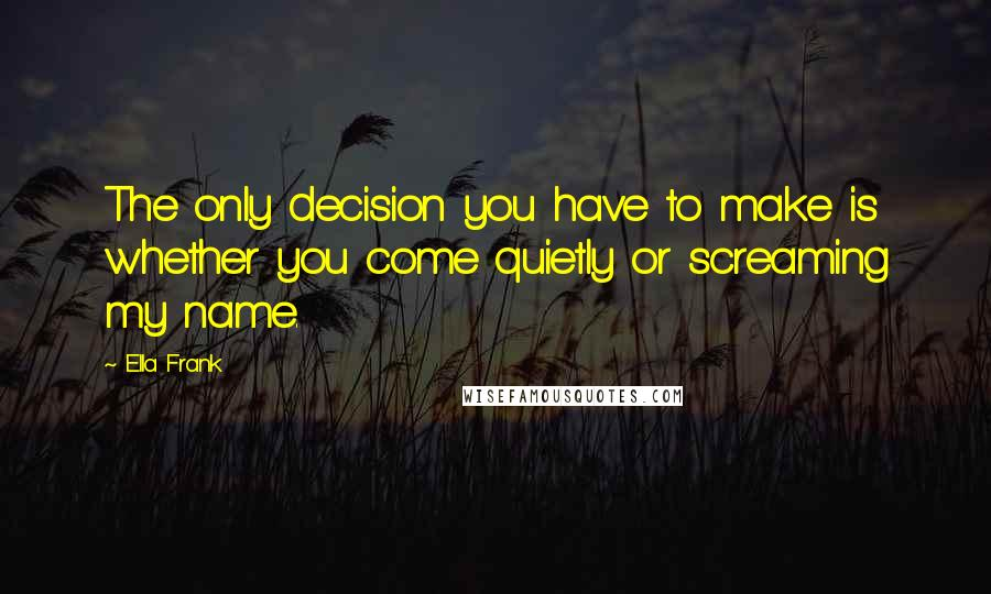 Ella Frank quotes: The only decision you have to make is whether you come quietly or screaming my name.