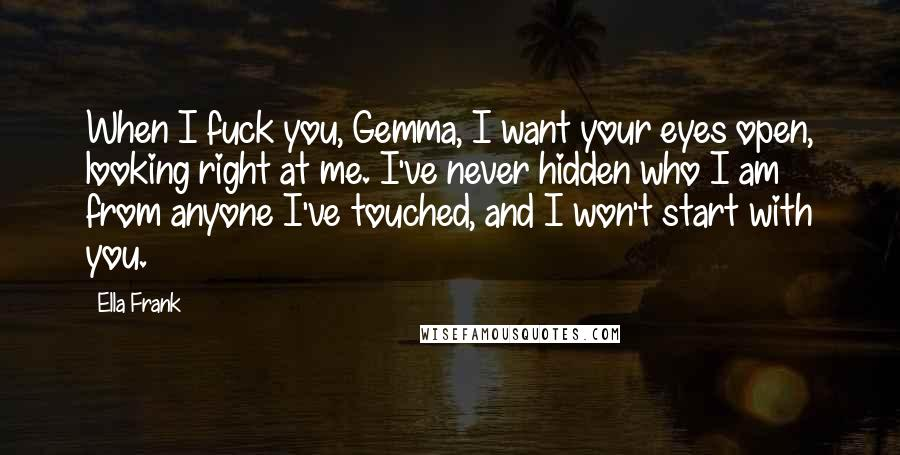 Ella Frank quotes: When I fuck you, Gemma, I want your eyes open, looking right at me. I've never hidden who I am from anyone I've touched, and I won't start with you.