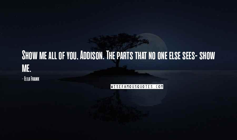 Ella Frank quotes: Show me all of you, Addison. The parts that no one else sees- show me.