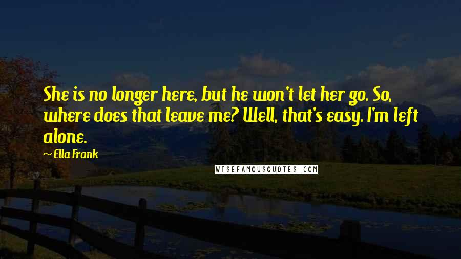Ella Frank quotes: She is no longer here, but he won't let her go. So, where does that leave me? Well, that's easy. I'm left alone.