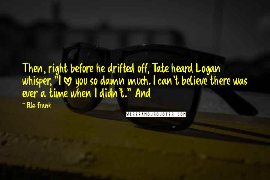 """Ella Frank quotes: Then, right before he drifted off, Tate heard Logan whisper, """"I love you so damn much. I can't believe there was ever a time when I didn't."""" And"""