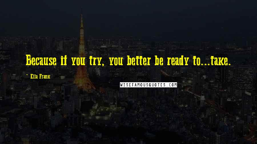 Ella Frank quotes: Because if you try, you better be ready to...take.