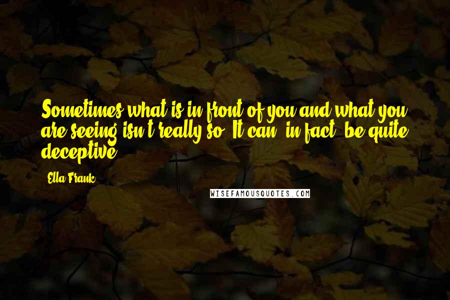 Ella Frank quotes: Sometimes what is in front of you and what you are seeing isn't really so. It can, in fact, be quite deceptive.