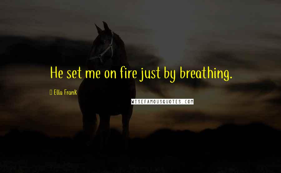 Ella Frank quotes: He set me on fire just by breathing.