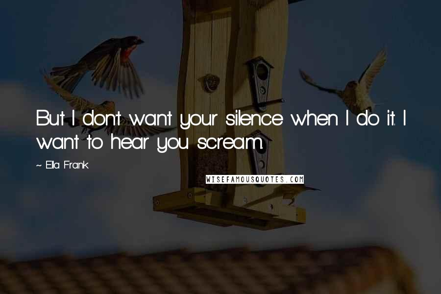 Ella Frank quotes: But I don't want your silence when I do it. I want to hear you scream.
