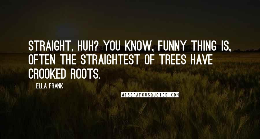 Ella Frank quotes: Straight, huh? You know, funny thing is, often the straightest of trees have crooked roots.