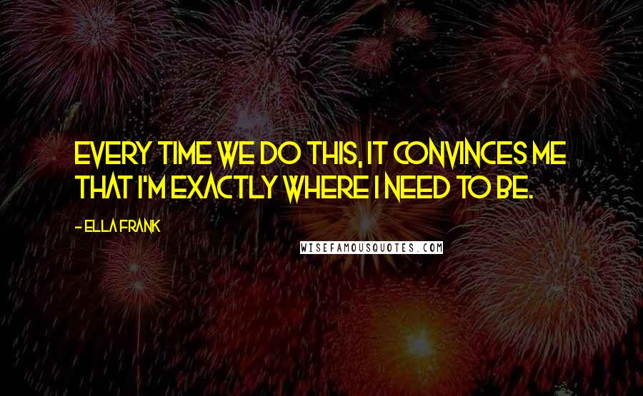 Ella Frank quotes: Every time we do this, it convinces me that I'm exactly where I need to be.