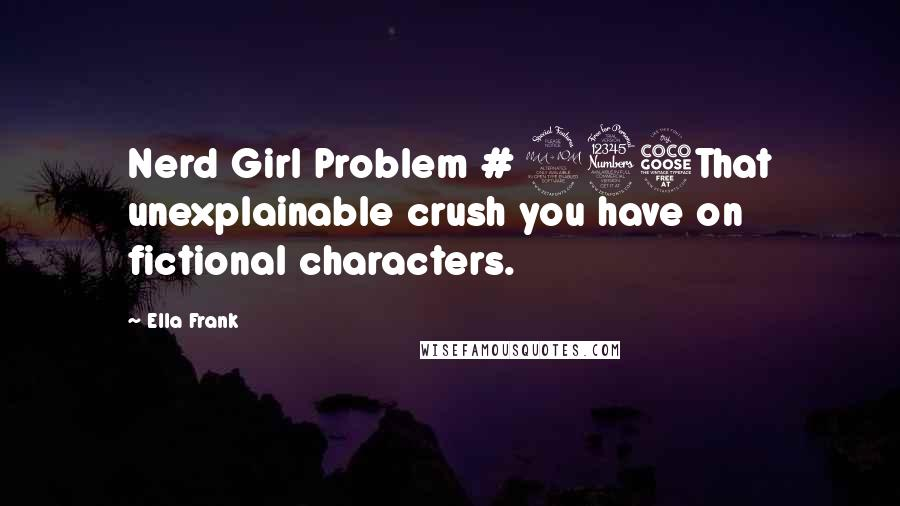 Ella Frank quotes: Nerd Girl Problem # 235That unexplainable crush you have on fictional characters.