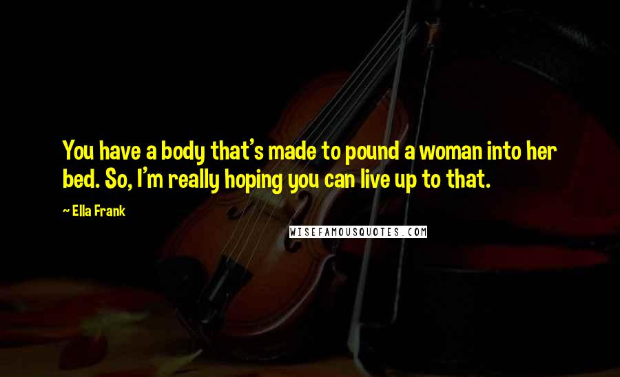 Ella Frank quotes: You have a body that's made to pound a woman into her bed. So, I'm really hoping you can live up to that.