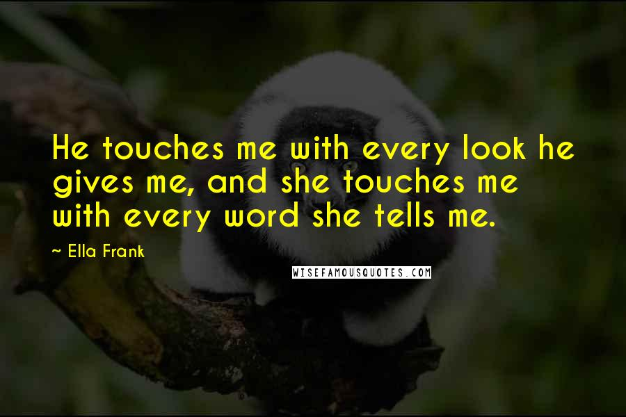 Ella Frank quotes: He touches me with every look he gives me, and she touches me with every word she tells me.