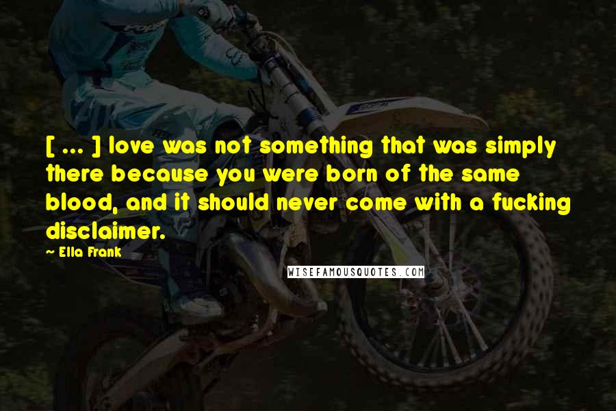 Ella Frank quotes: [ ... ] love was not something that was simply there because you were born of the same blood, and it should never come with a fucking disclaimer.
