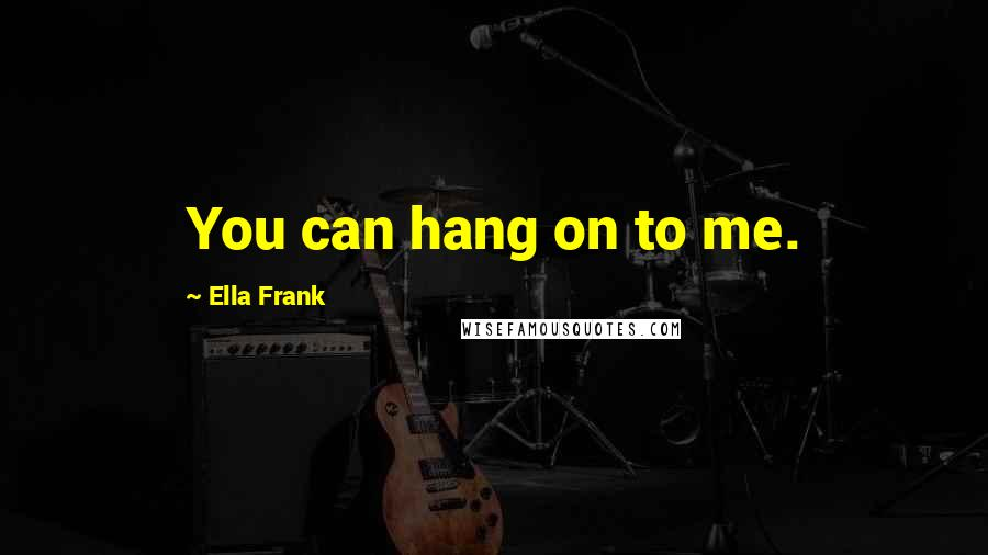 Ella Frank quotes: You can hang on to me.