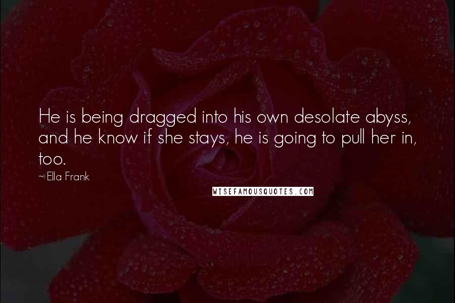 Ella Frank quotes: He is being dragged into his own desolate abyss, and he know if she stays, he is going to pull her in, too.