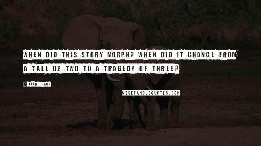 Ella Frank quotes: When did this story morph? When did it change from a tale of two to a tragedy of three?