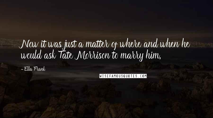 Ella Frank quotes: Now it was just a matter of where and when he would ask Tate Morrison to marry him.