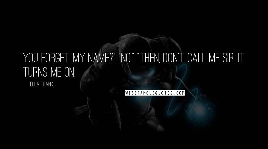 """Ella Frank quotes: You forget my name?"""" """"No."""" """"Then, don't call me sir. It turns me on,"""