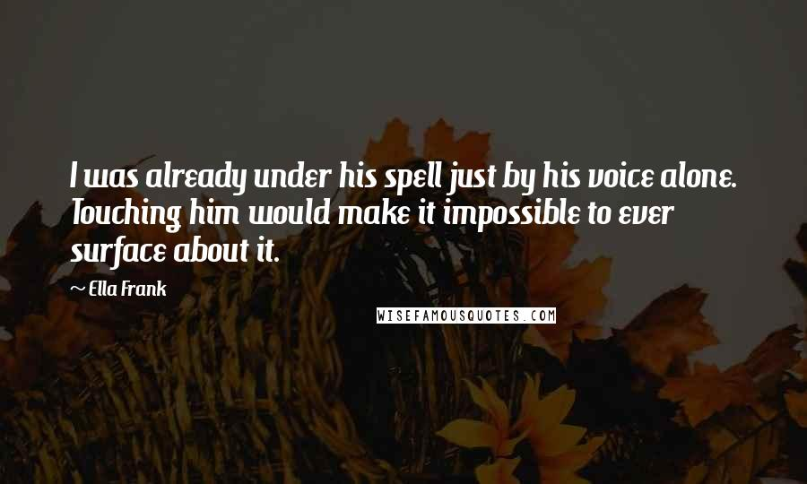 Ella Frank quotes: I was already under his spell just by his voice alone. Touching him would make it impossible to ever surface about it.