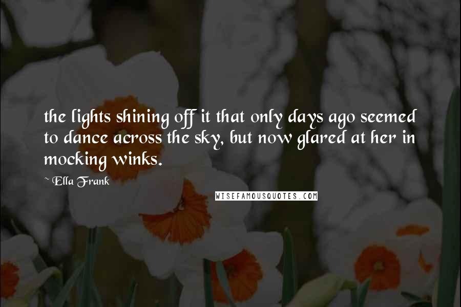 Ella Frank quotes: the lights shining off it that only days ago seemed to dance across the sky, but now glared at her in mocking winks.