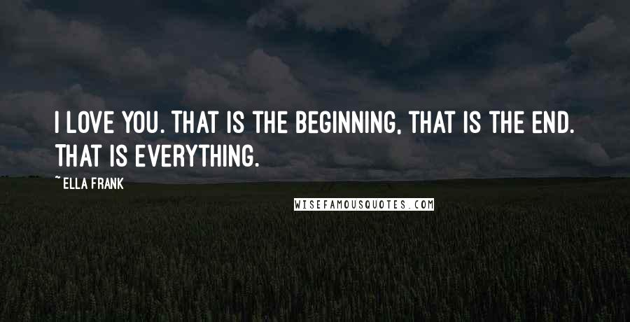Ella Frank quotes: I love you. That is the beginning, that is the end. That is everything.