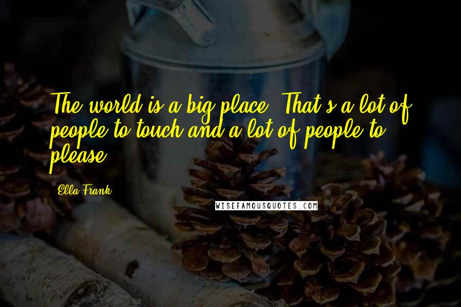 Ella Frank quotes: The world is a big place. That's a lot of people to touch and a lot of people to please.