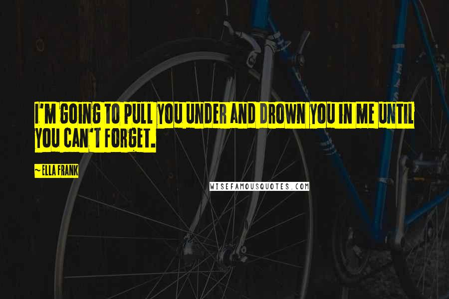 Ella Frank quotes: I'm going to pull you under and drown you in me until you can't forget.