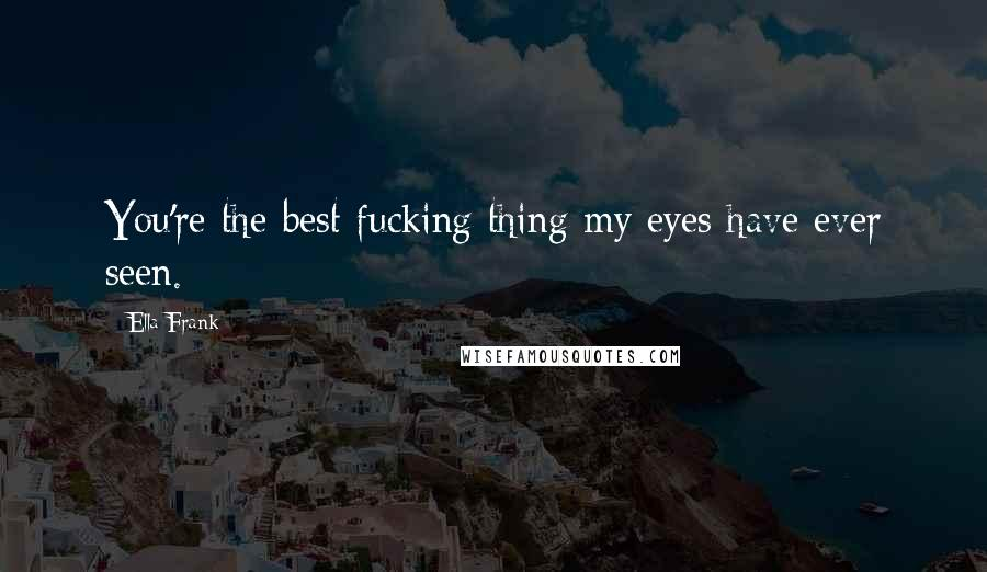 Ella Frank quotes: You're the best fucking thing my eyes have ever seen.