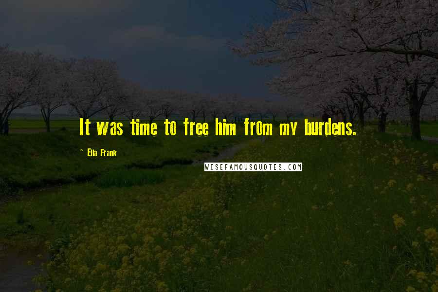 Ella Frank quotes: It was time to free him from my burdens.