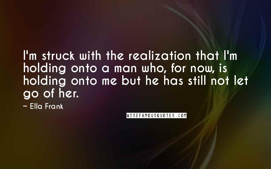 Ella Frank quotes: I'm struck with the realization that I'm holding onto a man who, for now, is holding onto me but he has still not let go of her.
