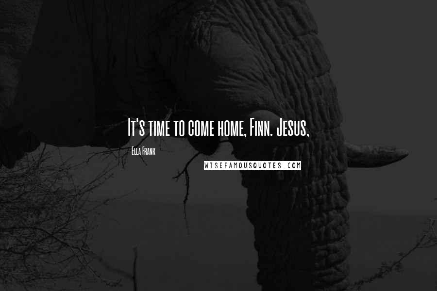 Ella Frank quotes: It's time to come home, Finn. Jesus,