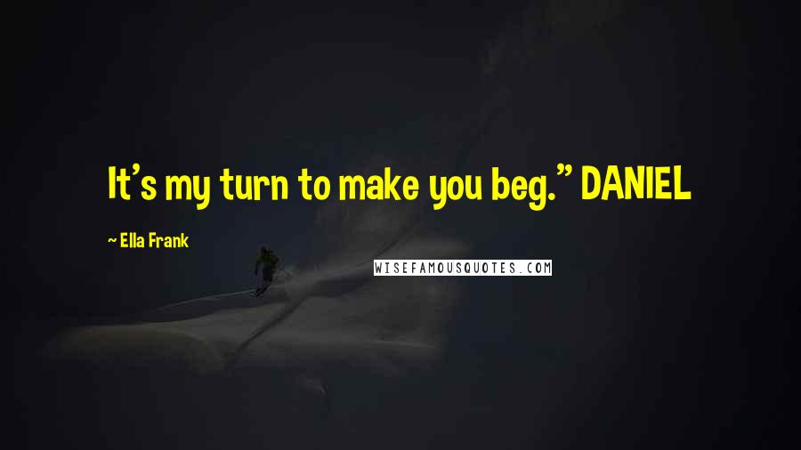 """Ella Frank quotes: It's my turn to make you beg."""" DANIEL"""