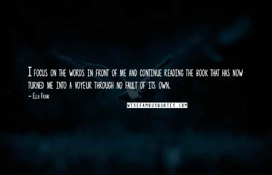 Ella Frank quotes: I focus on the words in front of me and continue reading the book that has now turned me into a voyeur through no fault of its own.