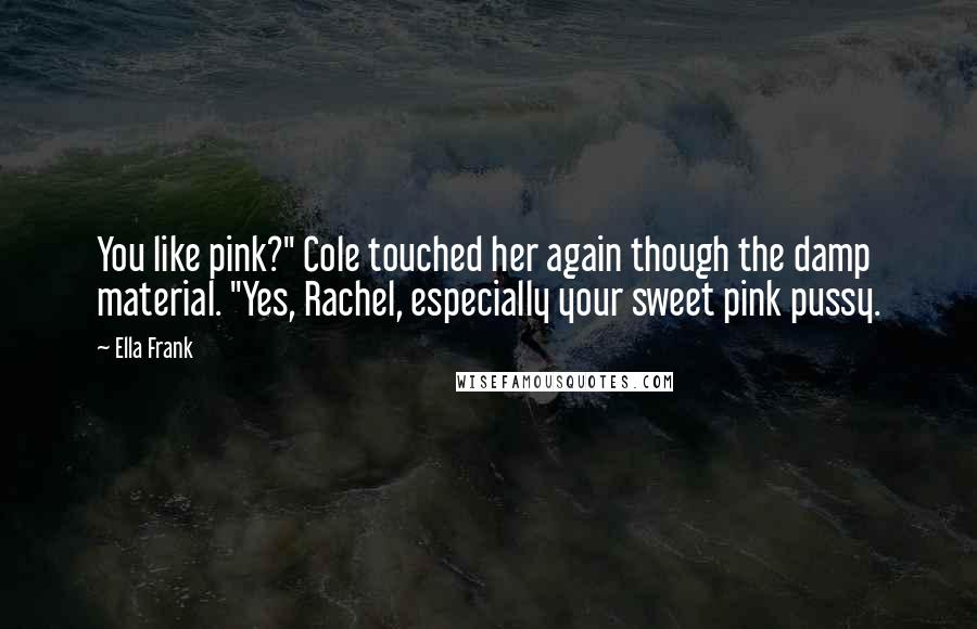 """Ella Frank quotes: You like pink?"""" Cole touched her again though the damp material. """"Yes, Rachel, especially your sweet pink pussy."""