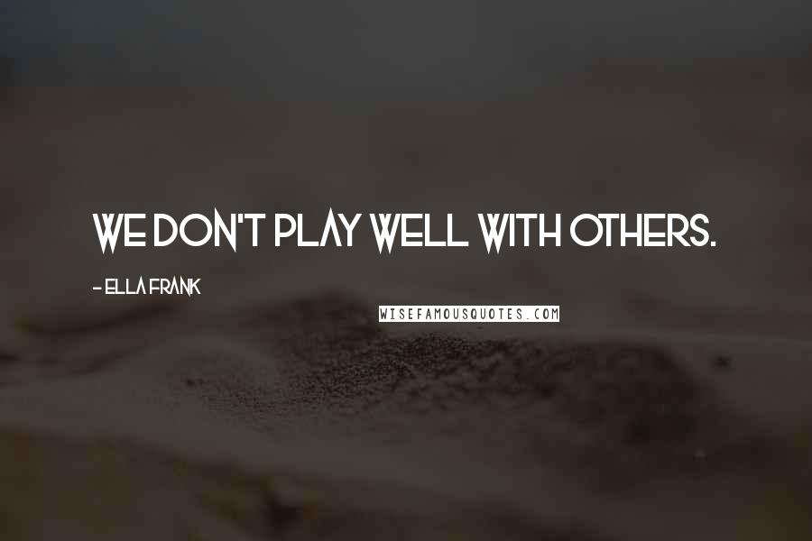 Ella Frank quotes: We don't play well with others.