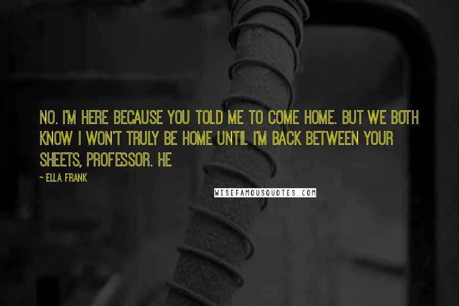 Ella Frank quotes: No. I'm here because you told me to come home. But we both know I won't truly be home until I'm back between your sheets, Professor. He