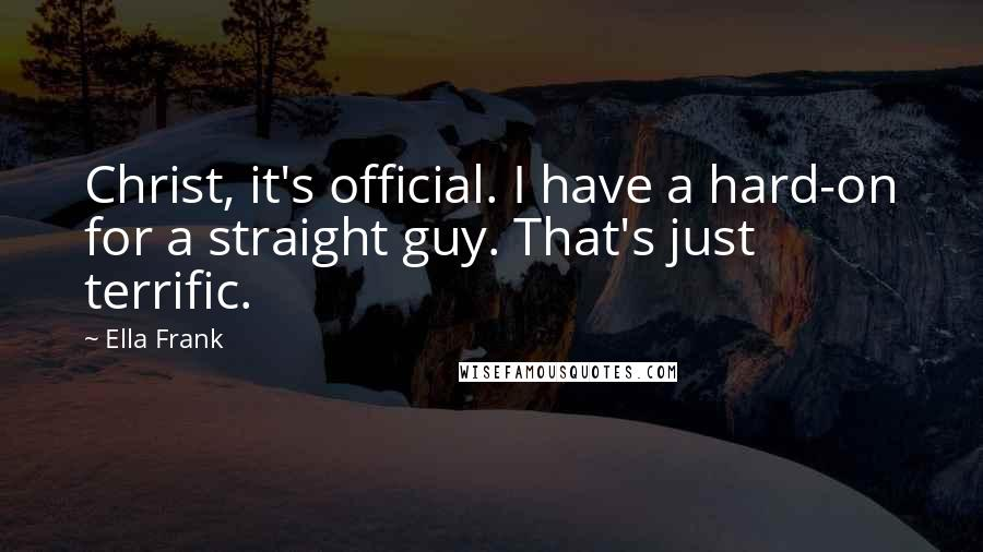 Ella Frank quotes: Christ, it's official. I have a hard-on for a straight guy. That's just terrific.