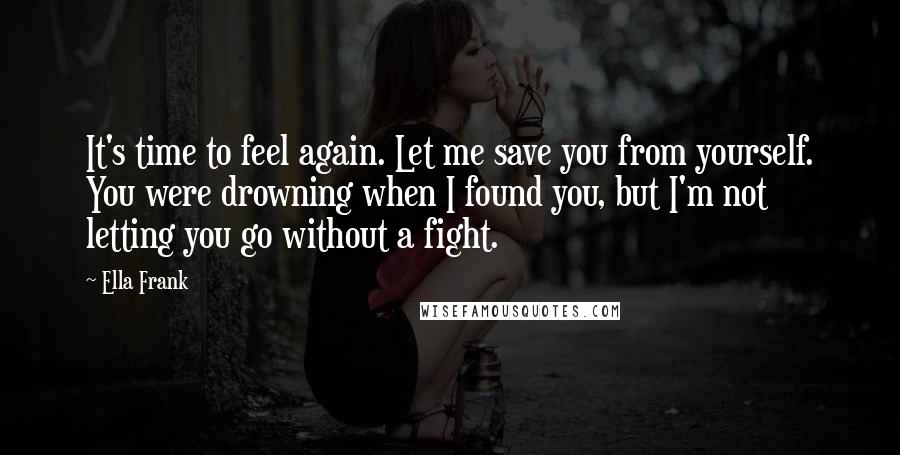 Ella Frank quotes: It's time to feel again. Let me save you from yourself. You were drowning when I found you, but I'm not letting you go without a fight.