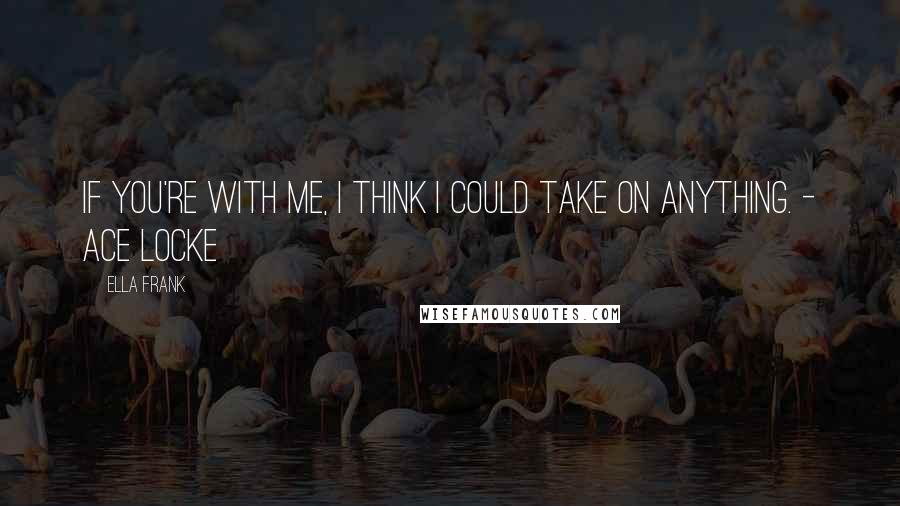 Ella Frank quotes: If you're with me, I think I could take on anything. - Ace Locke