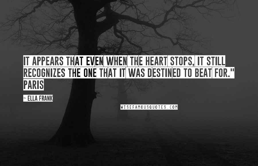 """Ella Frank quotes: It appears that even when the heart stops, it still recognizes the one that it was destined to beat for."""" Paris"""