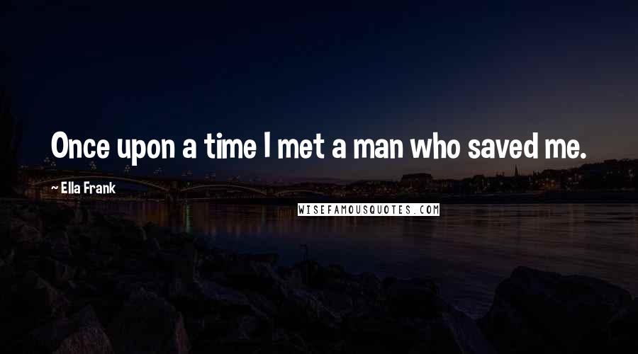 Ella Frank quotes: Once upon a time I met a man who saved me.