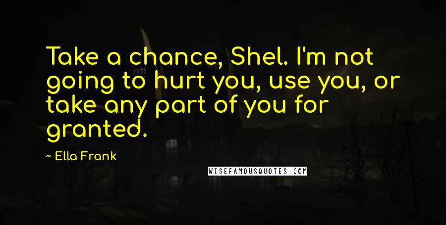 Ella Frank quotes: Take a chance, Shel. I'm not going to hurt you, use you, or take any part of you for granted.