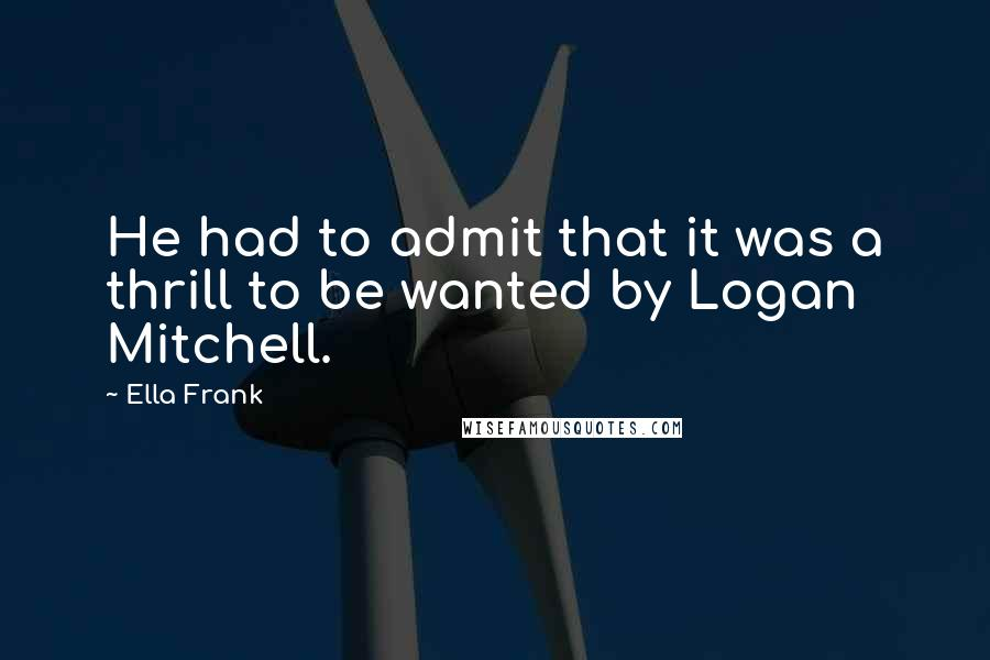 Ella Frank quotes: He had to admit that it was a thrill to be wanted by Logan Mitchell.